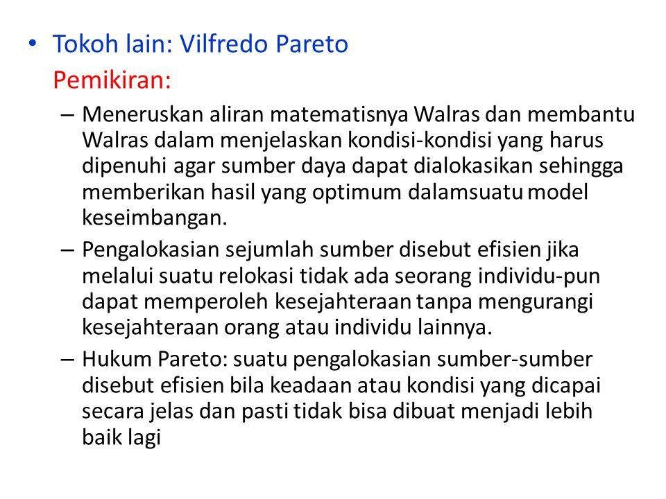 Tokoh lain: Vilfredo Pareto Pemikiran: – Meneruskan aliran matematisnya Walras dan membantu Walras dalam menjelaskan kondisi-kondisi yang harus dipenu