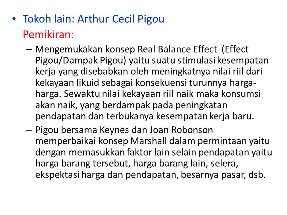 Tokoh lain: Arthur Cecil Pigou Pemikiran: – Mengemukakan konsep Real Balance Effect (Effect Pigou/Dampak Pigou) yaitu suatu stimulasi kesempatan kerja