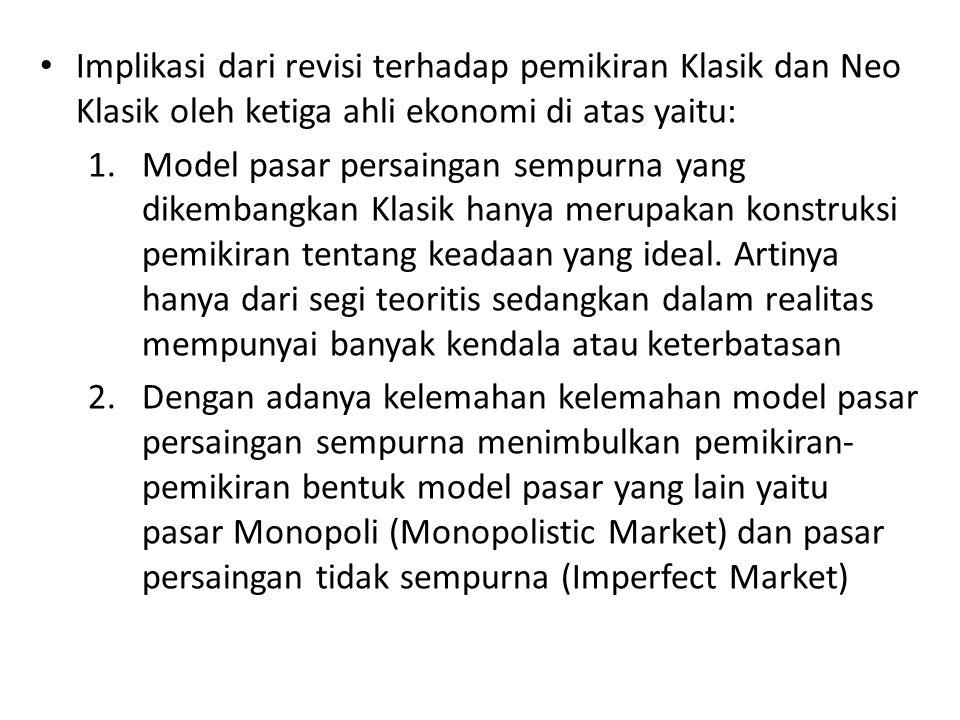 Implikasi dari revisi terhadap pemikiran Klasik dan Neo Klasik oleh ketiga ahli ekonomi di atas yaitu: 1.Model pasar persaingan sempurna yang dikemban