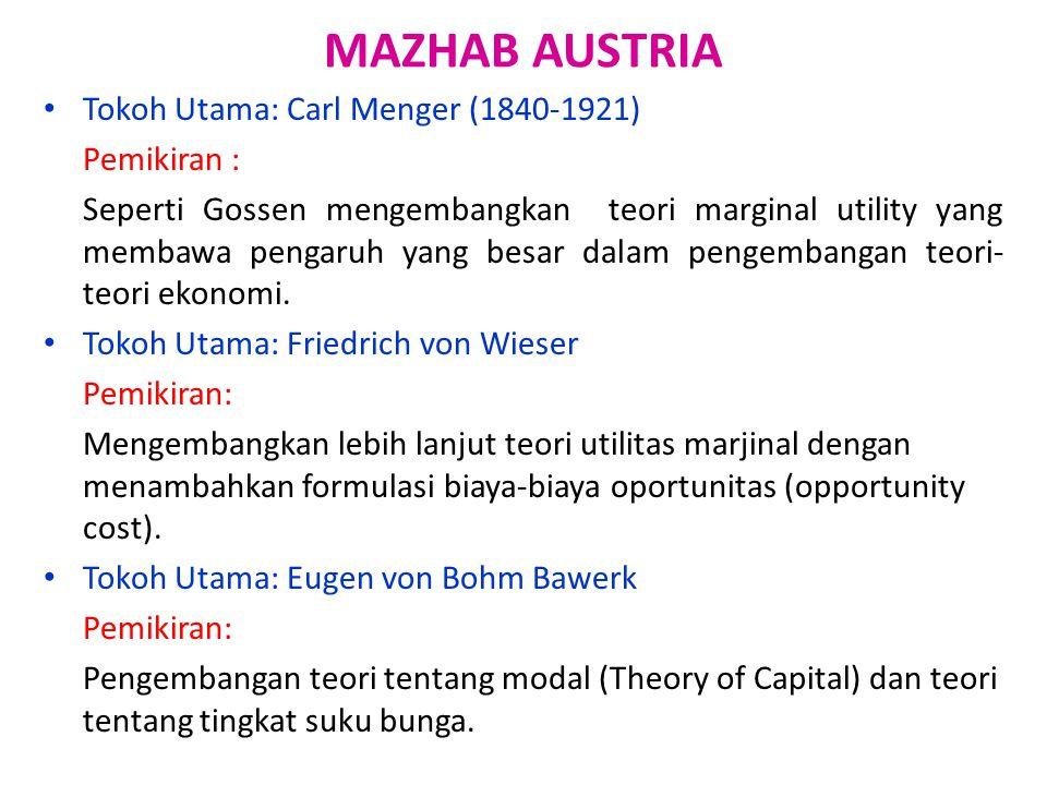 MAZHAB AUSTRIA Tokoh Utama: Carl Menger (1840-1921) Pemikiran : Seperti Gossen mengembangkan teori marginal utility yang membawa pengaruh yang besar d