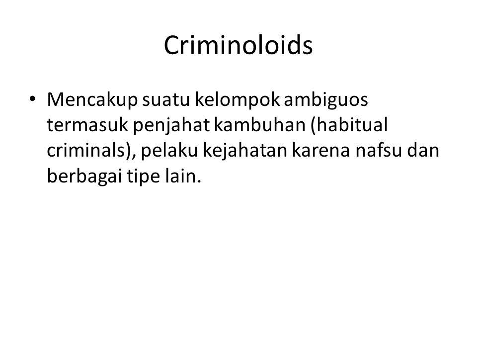 Criminoloids Mencakup suatu kelompok ambiguos termasuk penjahat kambuhan (habitual criminals), pelaku kejahatan karena nafsu dan berbagai tipe lain.