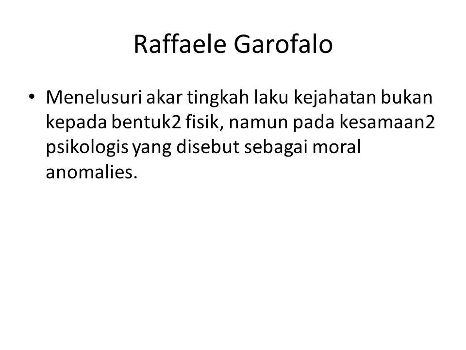 Raffaele Garofalo Menelusuri akar tingkah laku kejahatan bukan kepada bentuk2 fisik, namun pada kesamaan2 psikologis yang disebut sebagai moral anomalies.