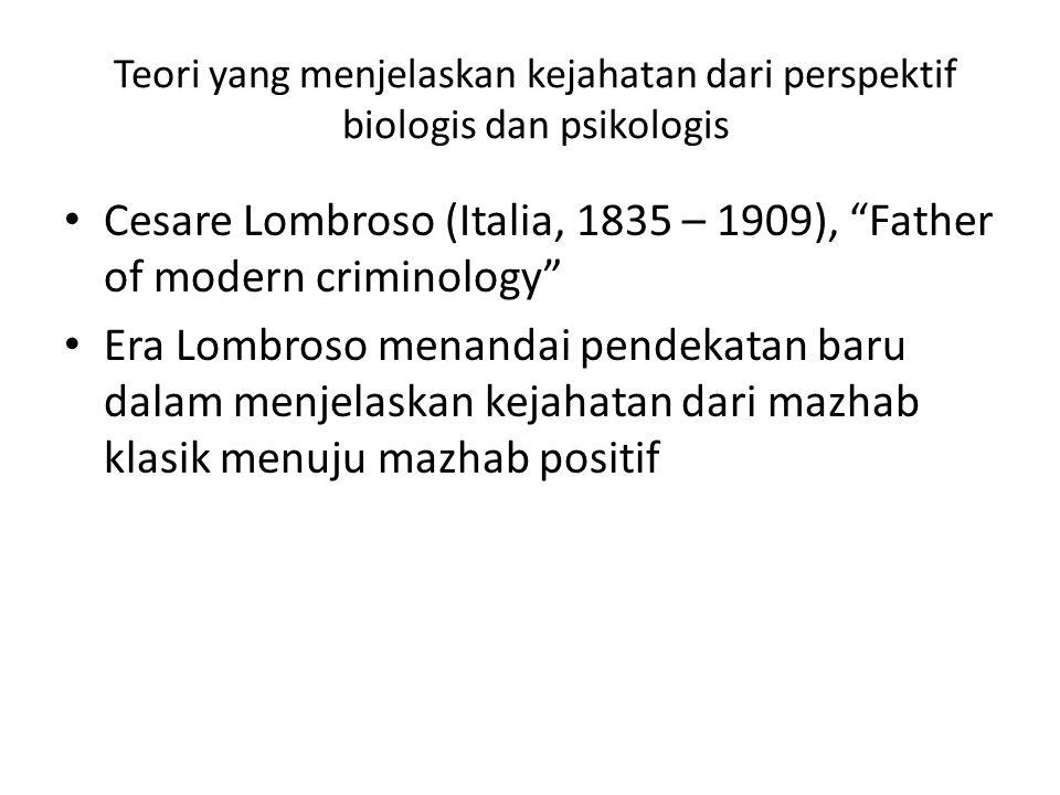 Teori yang menjelaskan kejahatan dari perspektif biologis dan psikologis Cesare Lombroso (Italia, 1835 – 1909), Father of modern criminology Era Lombroso menandai pendekatan baru dalam menjelaskan kejahatan dari mazhab klasik menuju mazhab positif