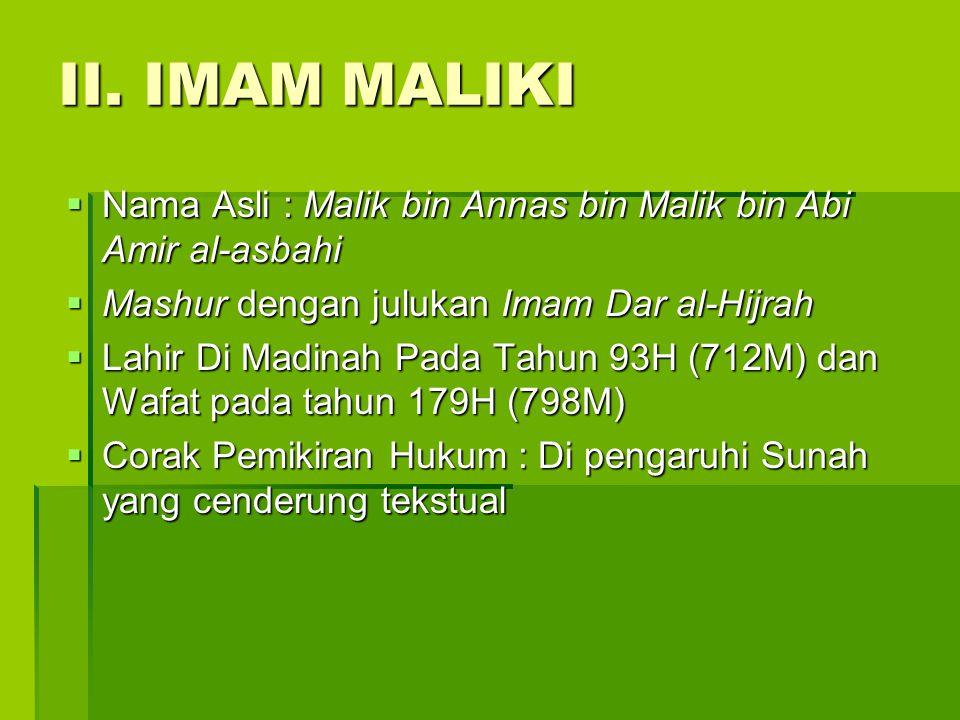 II. IMAM MALIKI  Nama Asli : Malik bin Annas bin Malik bin Abi Amir al-asbahi  Mashur dengan julukan Imam Dar al-Hijrah  Lahir Di Madinah Pada Tahu