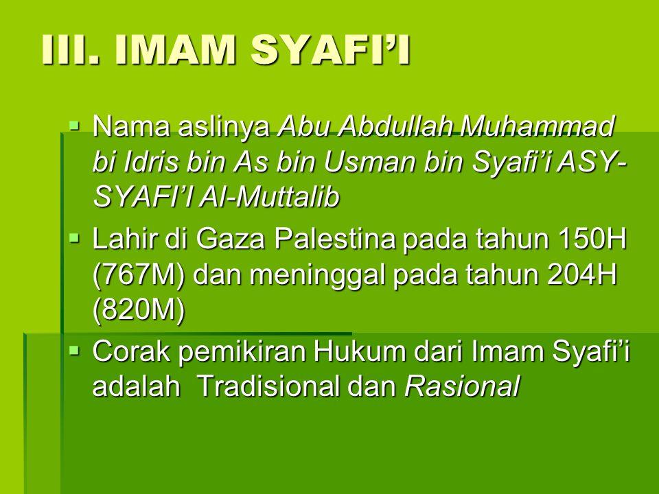 III. IMAM SYAFI'I  Nama aslinya Abu Abdullah Muhammad bi Idris bin As bin Usman bin Syafi'i ASY- SYAFI'I Al-Muttalib  Lahir di Gaza Palestina pada t