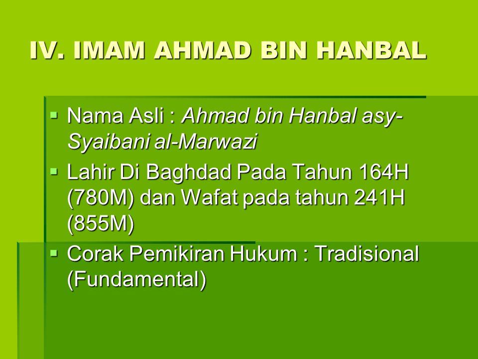 IV. IMAM AHMAD BIN HANBAL  Nama Asli : Ahmad bin Hanbal asy- Syaibani al-Marwazi  Lahir Di Baghdad Pada Tahun 164H (780M) dan Wafat pada tahun 241H