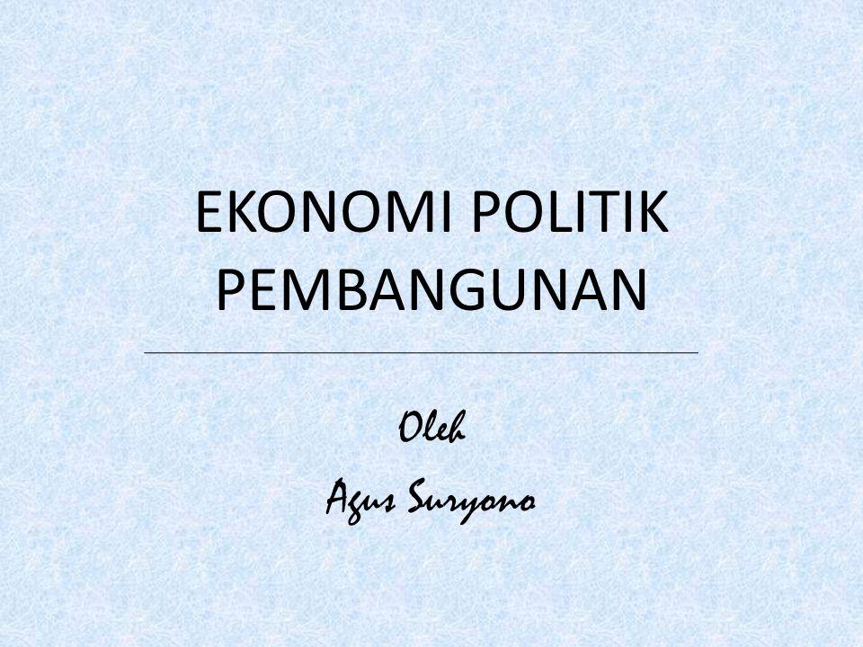 EKONOMI POLITIK PEMBANGUNAN Oleh Agus Suryono