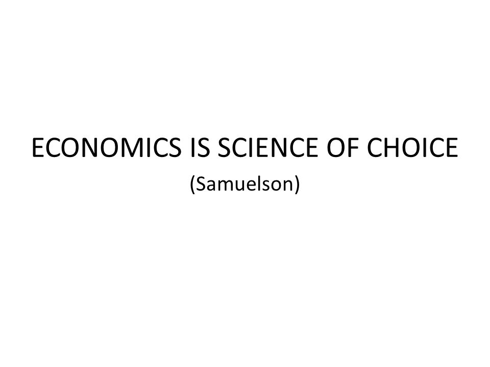 ECONOMICS IS SCIENCE OF CHOICE (Samuelson)