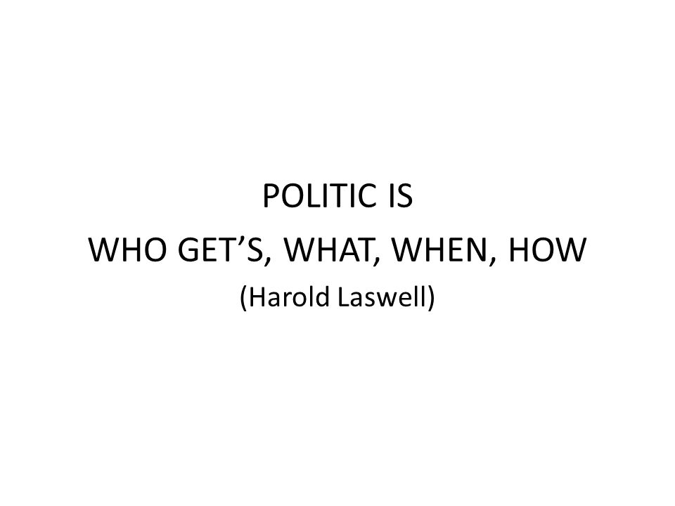 POLITIC IS WHO GET'S, WHAT, WHEN, HOW (Harold Laswell)