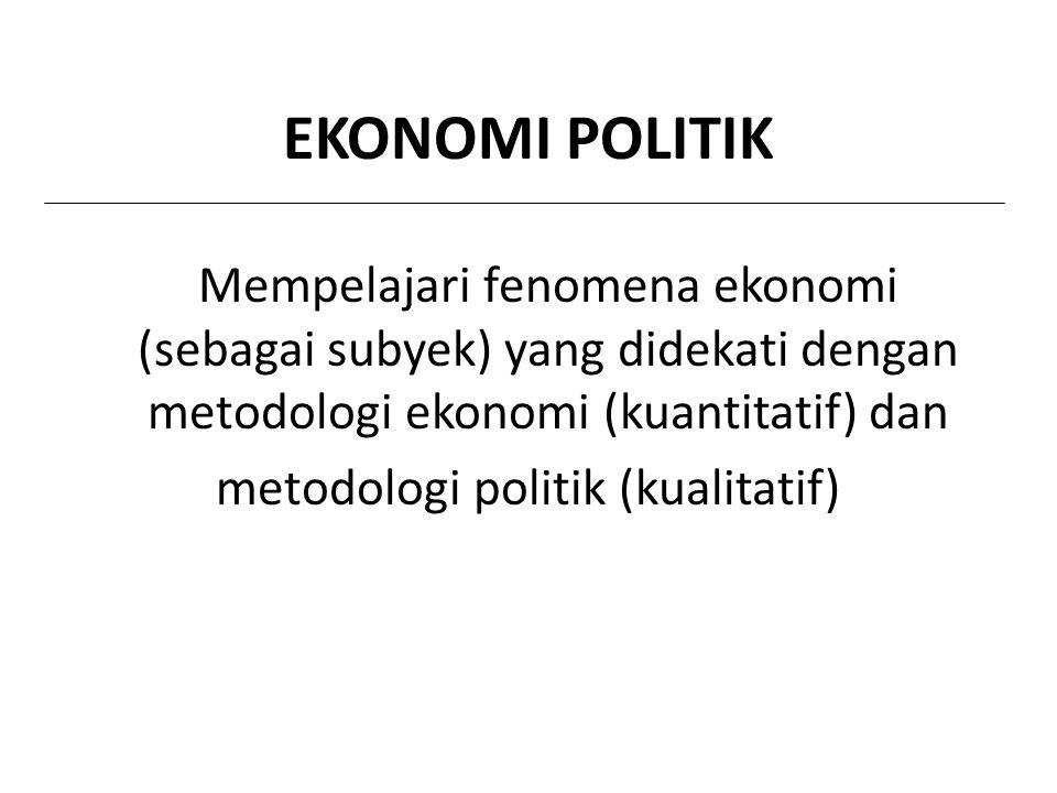 EKONOMI POLITIK Mempelajari fenomena ekonomi (sebagai subyek) yang didekati dengan metodologi ekonomi (kuantitatif) dan metodologi politik (kualitatif