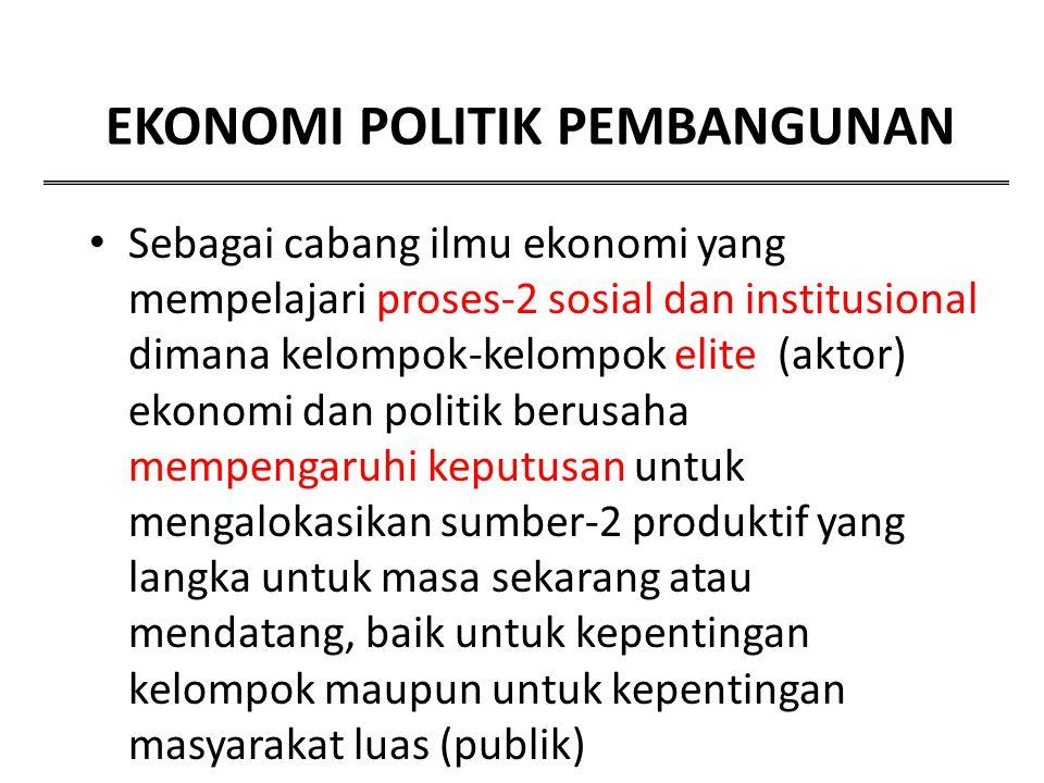 EKONOMI POLITIK PEMBANGUNAN Sebagai cabang ilmu ekonomi yang mempelajari proses-2 sosial dan institusional dimana kelompok-kelompok elite (aktor) ekon