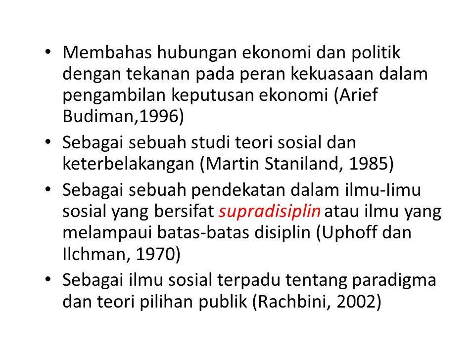 Membahas hubungan ekonomi dan politik dengan tekanan pada peran kekuasaan dalam pengambilan keputusan ekonomi (Arief Budiman,1996) Sebagai sebuah stud