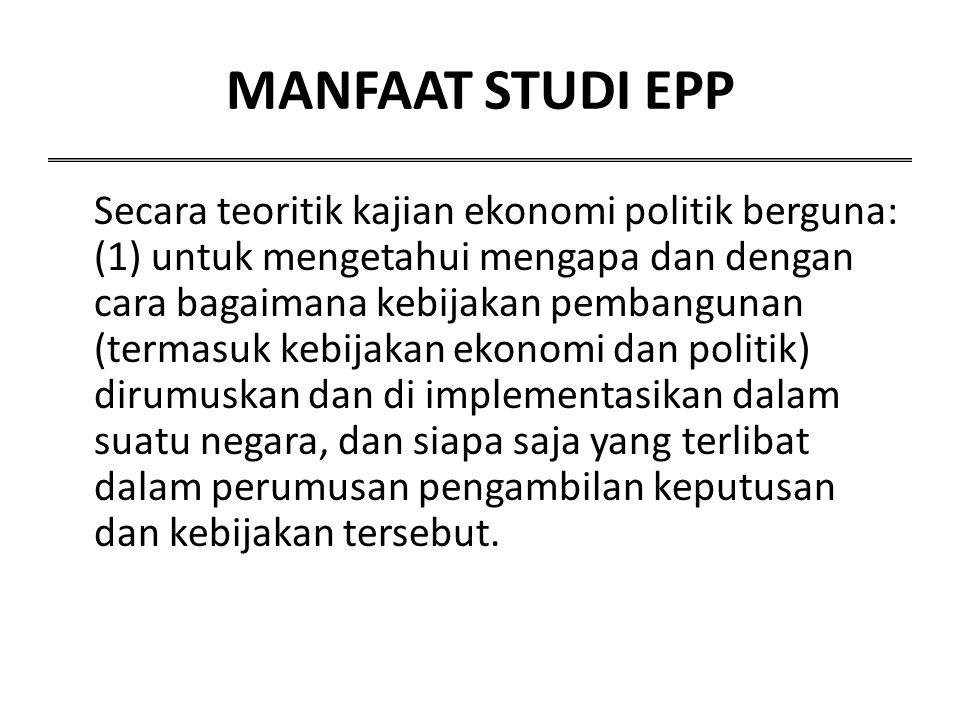 MANFAAT STUDI EPP Secara teoritik kajian ekonomi politik berguna: (1) untuk mengetahui mengapa dan dengan cara bagaimana kebijakan pembangunan (termas
