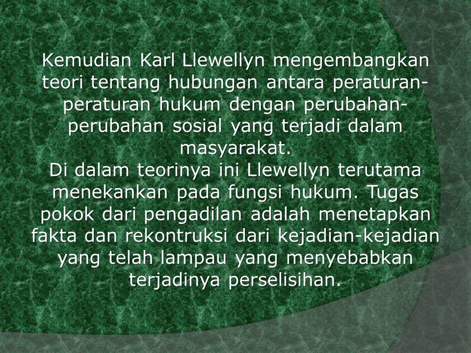 Kemudian Karl Llewellyn mengembangkan teori tentang hubungan antara peraturan- peraturan hukum dengan perubahan- perubahan sosial yang terjadi dalam m