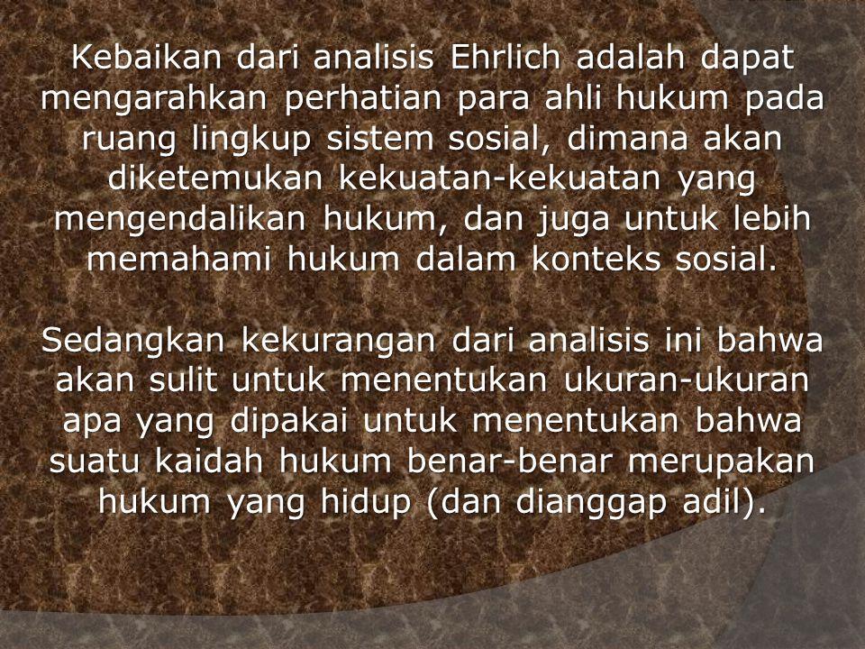 Kebaikan dari analisis Ehrlich adalah dapat mengarahkan perhatian para ahli hukum pada ruang lingkup sistem sosial, dimana akan diketemukan kekuatan-k