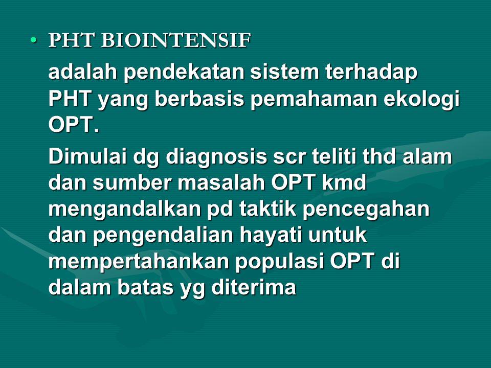 PHT BIOINTENSIF adalah pendekatan sistem terhadap PHT yang berbasis pemahaman ekologi OPT. Dimulai dg diagnosis scr teliti thd alam dan sumber masalah