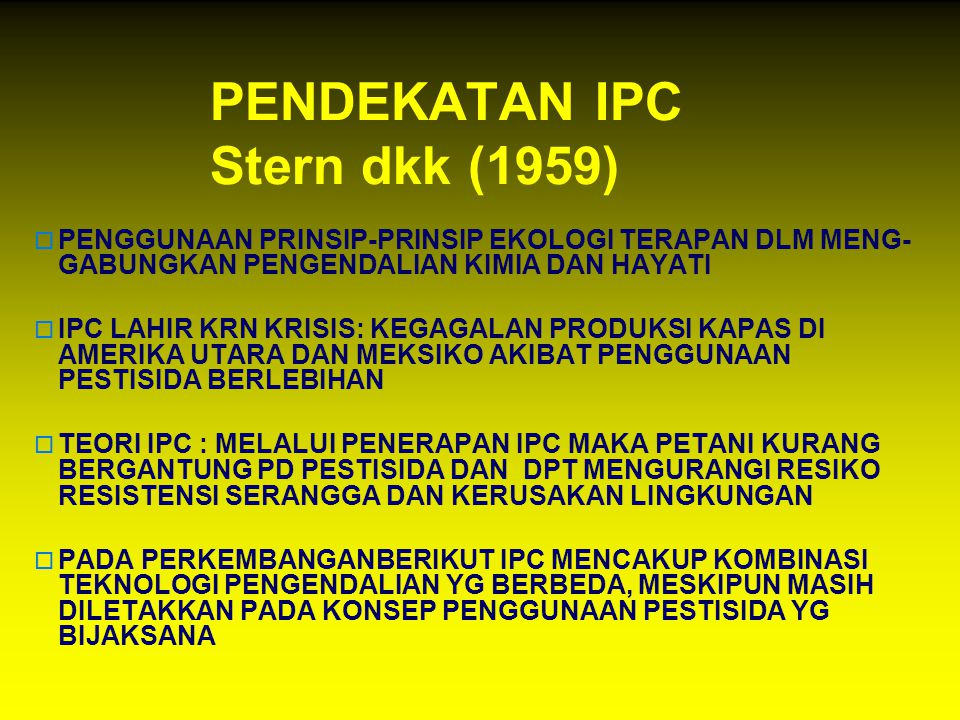 PENDEKATAN IPC Stern dkk (1959)  PENGGUNAAN PRINSIP-PRINSIP EKOLOGI TERAPAN DLM MENG- GABUNGKAN PENGENDALIAN KIMIA DAN HAYATI  IPC LAHIR KRN KRISIS: