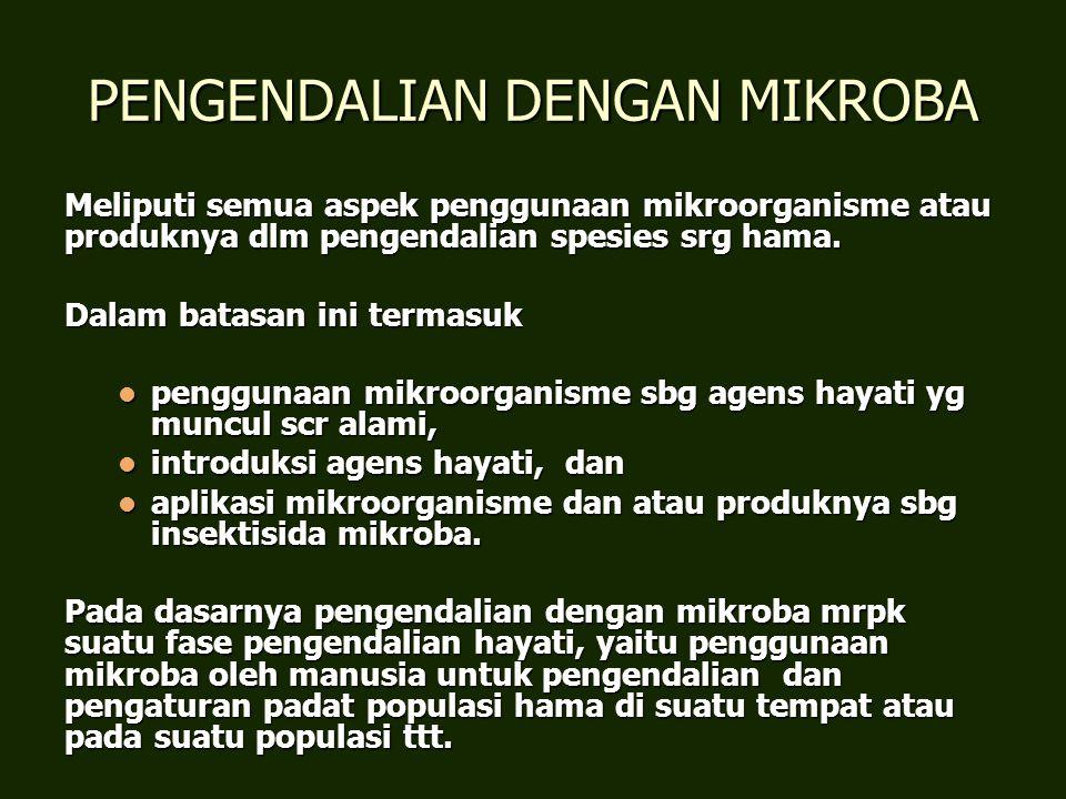 PENGENDALIAN DENGAN MIKROBA Meliputi semua aspek penggunaan mikroorganisme atau produknya dlm pengendalian spesies srg hama. Dalam batasan ini termasu