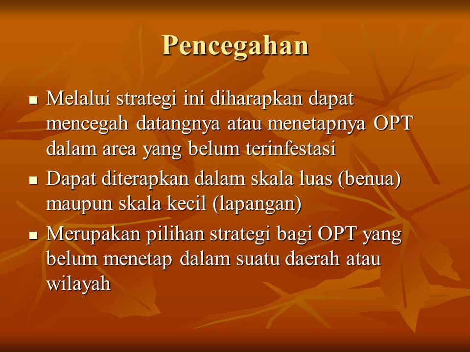 Pencegahan Melalui strategi ini diharapkan dapat mencegah datangnya atau menetapnya OPT dalam area yang belum terinfestasi Melalui strategi ini dihara