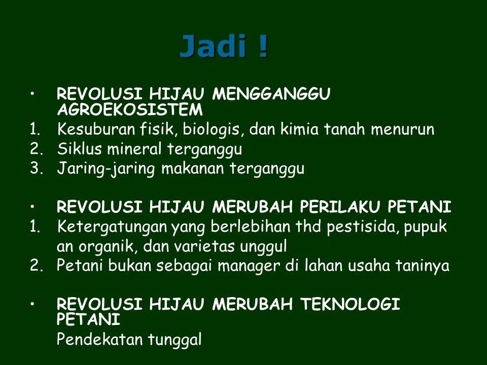 Jadi ! REVOLUSI HIJAU MENGGANGGU AGROEKOSISTEM 1.Kesuburan fisik, biologis, dan kimia tanah menurun 2.Siklus mineral terganggu 3.Jaring-jaring makanan