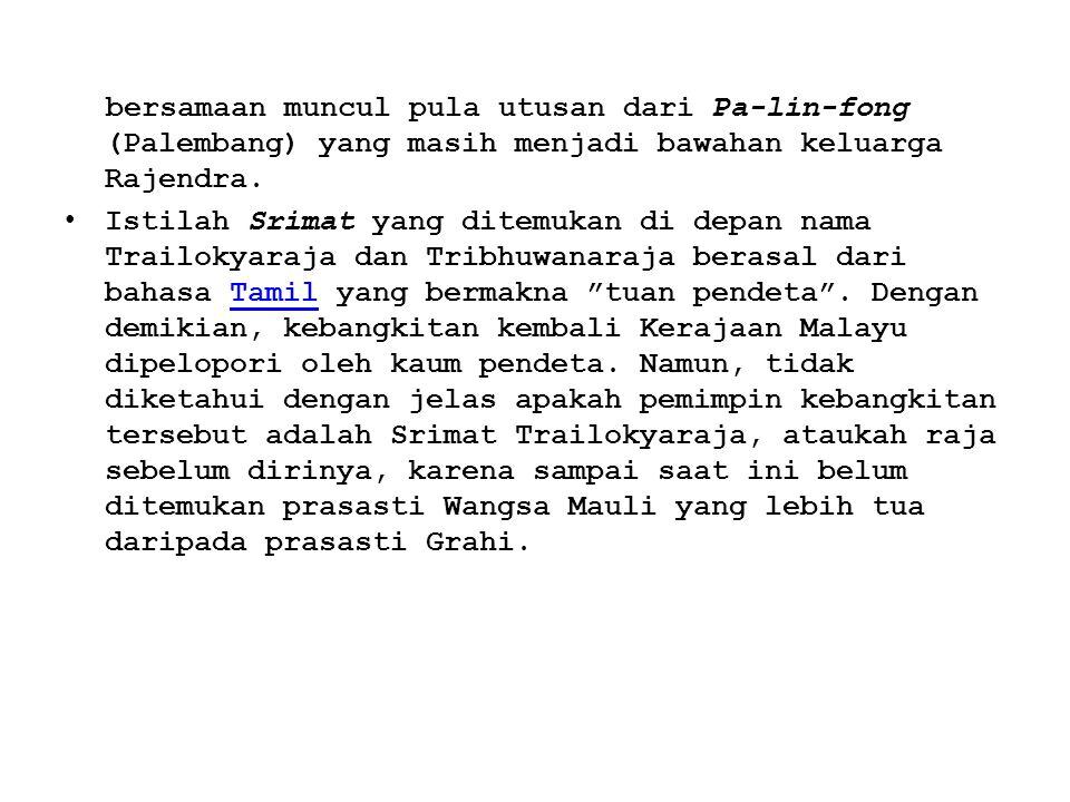 bersamaan muncul pula utusan dari Pa-lin-fong (Palembang) yang masih menjadi bawahan keluarga Rajendra. Istilah Srimat yang ditemukan di depan nama Tr