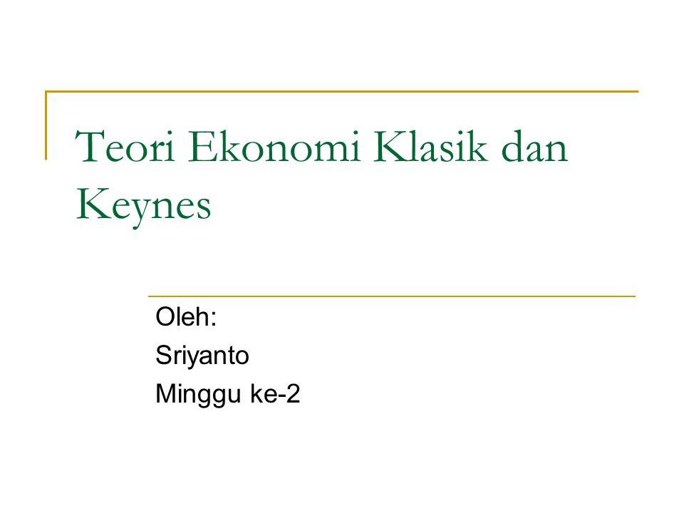 Teori Ekonomi Klasik dan Keynes Oleh: Sriyanto Minggu ke-2