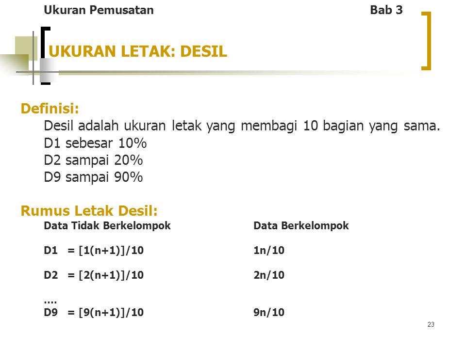 23 UKURAN LETAK: DESIL Definisi: Desil adalah ukuran letak yang membagi 10 bagian yang sama. D1 sebesar 10% D2 sampai 20% D9 sampai 90% Rumus Letak De