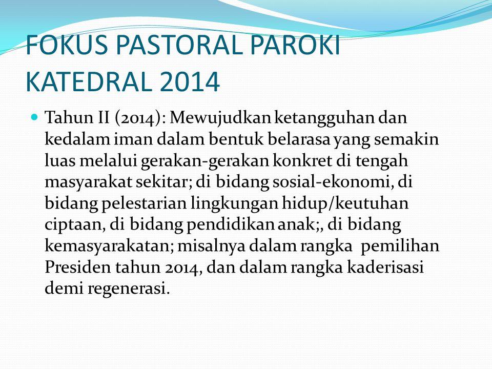 FOKUS PASTORAL PAROKI KATEDRAL 2014 Tahun II (2014): Mewujudkan ketangguhan dan kedalam iman dalam bentuk belarasa yang semakin luas melalui gerakan-g