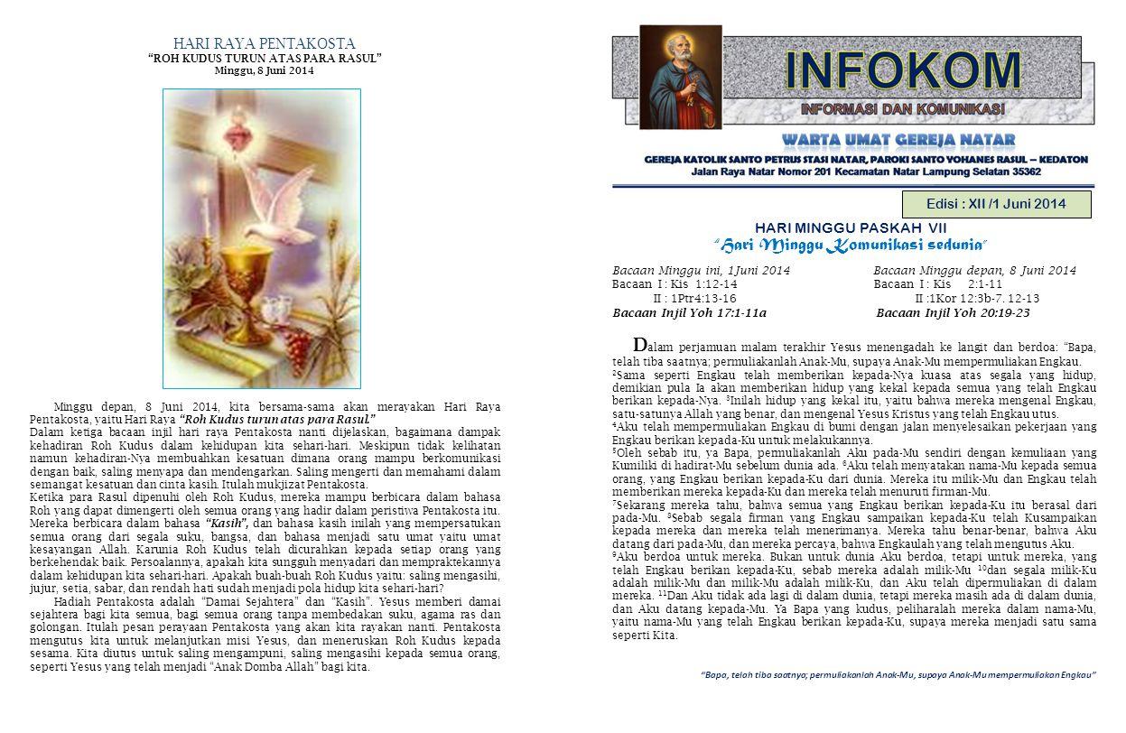Bapa, telah tiba saatnya; permuliakanlah Anak-Mu, supaya Anak-Mu mempermuliakan Engkau Edisi : XII /1 Juni 2014 HARI MINGGU PASKAH VII Hari Minggu Komunikasi sedunia Bacaan Minggu ini, 1Juni 2014 Bacaan Minggu depan, 8 Juni 2014 Bacaan I : Kis 1:12-14 Bacaan I : Kis 2:1-11 II : 1Ptr4:13-16 II :1Kor 12:3b-7.