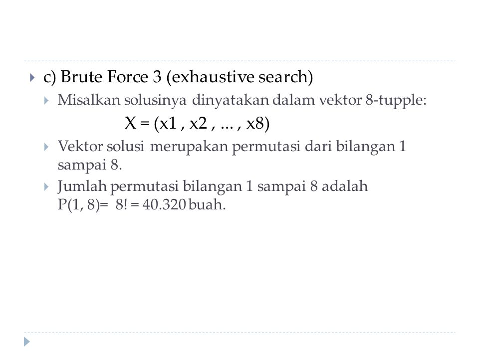  c) Brute Force 3 (exhaustive search)  Misalkan solusinya dinyatakan dalam vektor 8-tupple: X = (x1, x2,..., x8)  Vektor solusi merupakan permutasi dari bilangan 1 sampai 8.