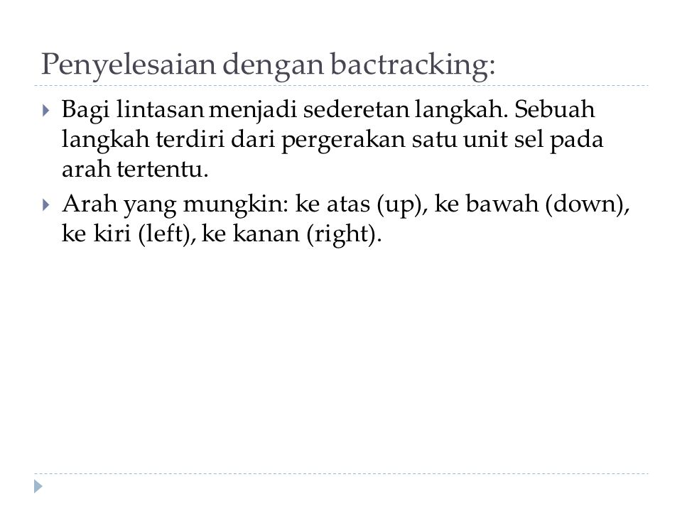 Penyelesaian dengan bactracking:  Bagi lintasan menjadi sederetan langkah. Sebuah langkah terdiri dari pergerakan satu unit sel pada arah tertentu. 
