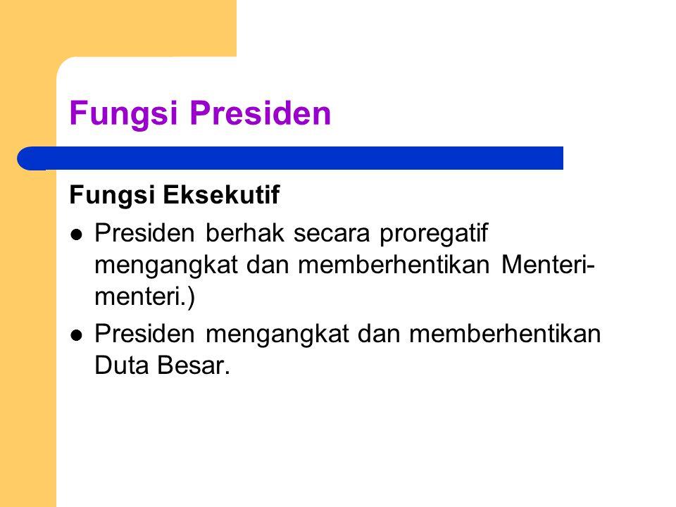 Fungsi Presiden Fungsi Eksekutif Presiden berhak secara proregatif mengangkat dan memberhentikan Menteri- menteri.) Presiden mengangkat dan memberhent
