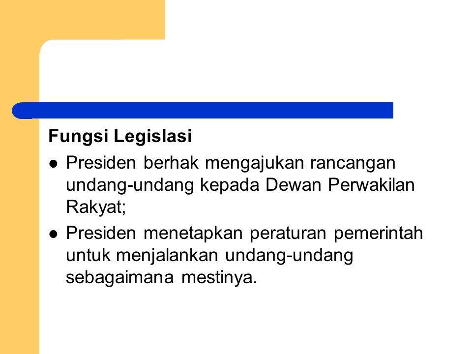 Fungsi Legislasi Presiden berhak mengajukan rancangan undang-undang kepada Dewan Perwakilan Rakyat; Presiden menetapkan peraturan pemerintah untuk men