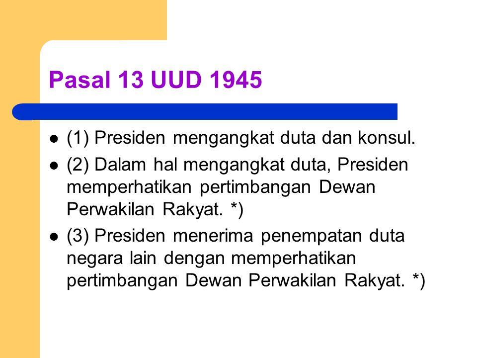 Pasal 13 UUD 1945 (1) Presiden mengangkat duta dan konsul. (2) Dalam hal mengangkat duta, Presiden memperhatikan pertimbangan Dewan Perwakilan Rakyat.