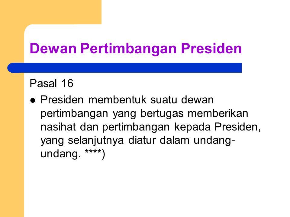 Dewan Pertimbangan Presiden Pasal 16 Presiden membentuk suatu dewan pertimbangan yang bertugas memberikan nasihat dan pertimbangan kepada Presiden, ya