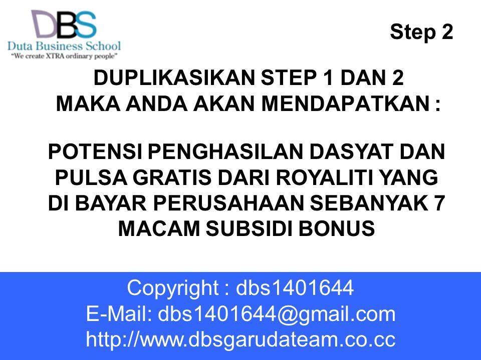 DUPLIKASIKAN STEP 1 DAN 2 MAKA ANDA AKAN MENDAPATKAN : POTENSI PENGHASILAN DASYAT DAN PULSA GRATIS DARI ROYALITI YANG DI BAYAR PERUSAHAAN SEBANYAK 7 MACAM SUBSIDI BONUS Step 2 Copyright : dbs1401644 E-Mail: dbs1401644@gmail.com http://www.dbsgarudateam.co.cc