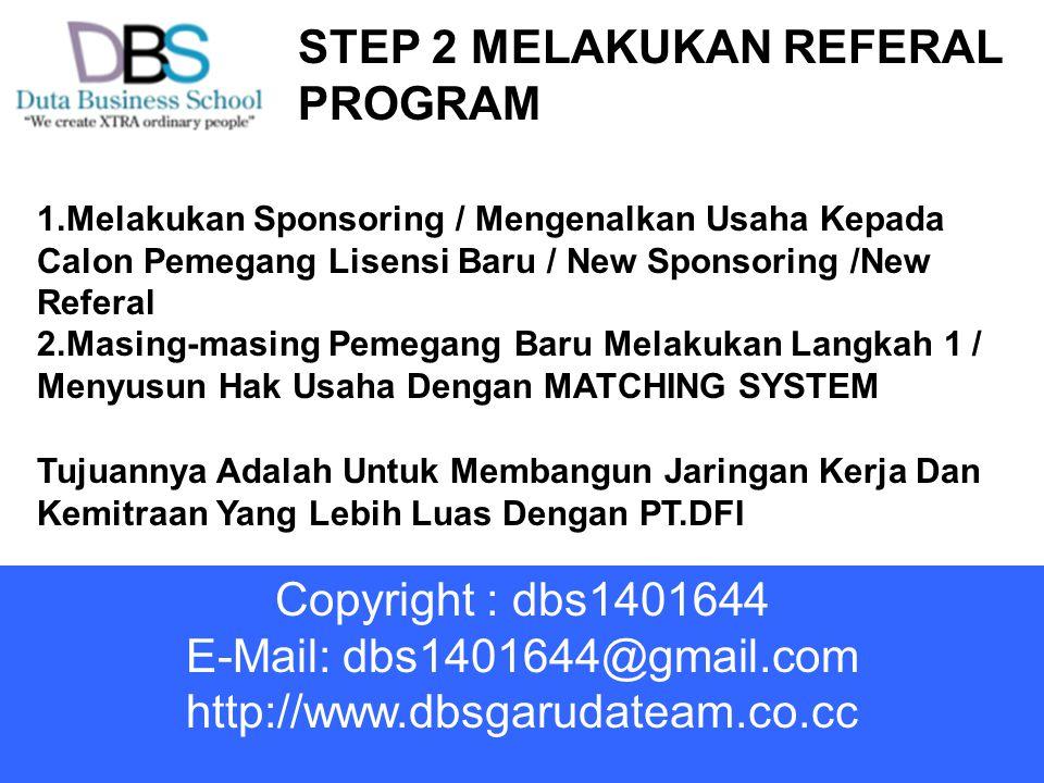 STEP 2 MELAKUKAN REFERAL PROGRAM 1.Melakukan Sponsoring / Mengenalkan Usaha Kepada Calon Pemegang Lisensi Baru / New Sponsoring /New Referal 2.Masing-masing Pemegang Baru Melakukan Langkah 1 / Menyusun Hak Usaha Dengan MATCHING SYSTEM Tujuannya Adalah Untuk Membangun Jaringan Kerja Dan Kemitraan Yang Lebih Luas Dengan PT.DFI Copyright : dbs1401644 E-Mail: dbs1401644@gmail.com http://www.dbsgarudateam.co.cc