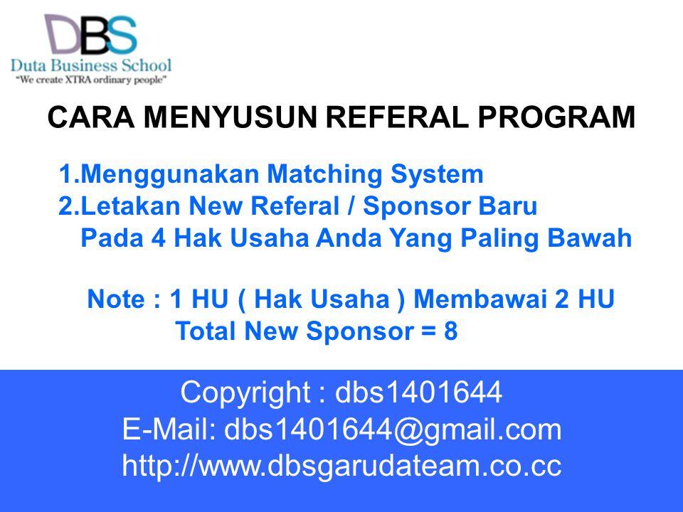 CARA MENYUSUN REFERAL PROGRAM 1.Menggunakan Matching System 2.Letakan New Referal / Sponsor Baru Pada 4 Hak Usaha Anda Yang Paling Bawah Note : 1 HU ( Hak Usaha ) Membawai 2 HU Total New Sponsor = 8 Copyright : dbs1401644 E-Mail: dbs1401644@gmail.com http://www.dbsgarudateam.co.cc