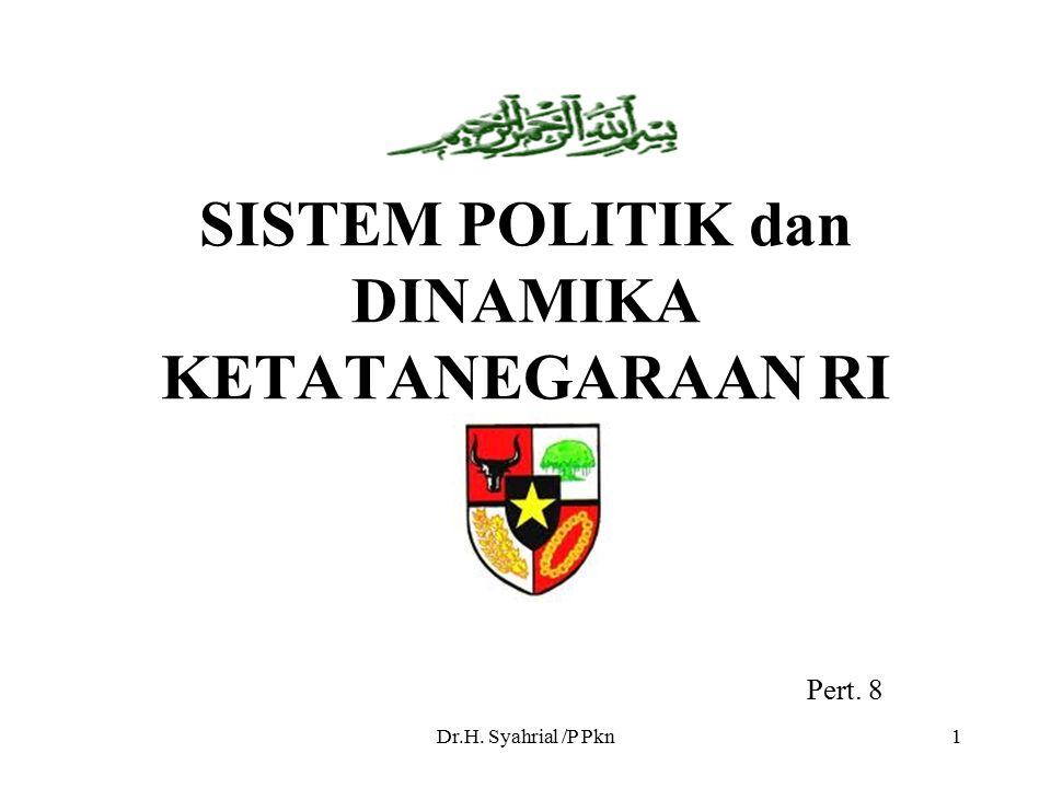 Dr.H. Syahrial /P Pkn1 SISTEM POLITIK dan DINAMIKA KETATANEGARAAN RI Pert. 8
