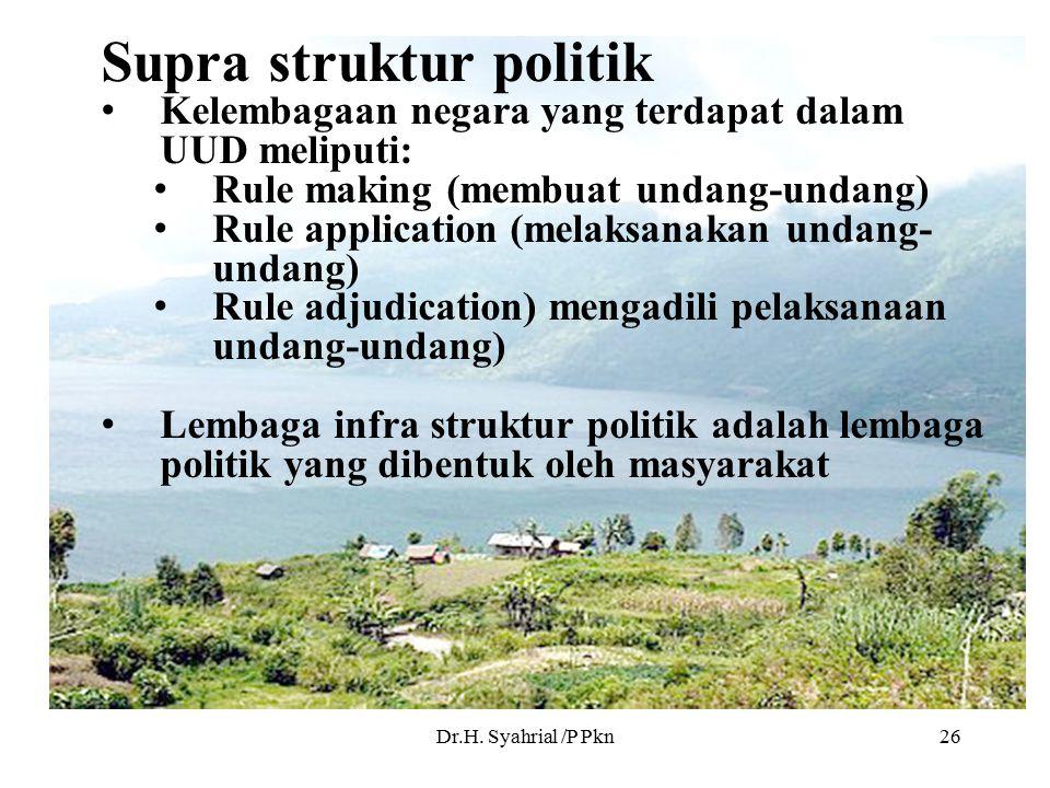 Dr.H. Syahrial /P Pkn26 Supra struktur politik Kelembagaan negara yang terdapat dalam UUD meliputi: Rule making (membuat undang-undang) Rule applicati