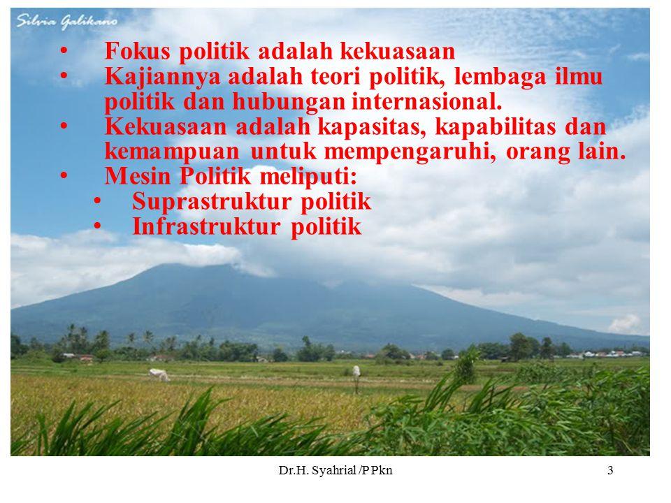 Dr.H. Syahrial /P Pkn3 Fokus politik adalah kekuasaan Kajiannya adalah teori politik, lembaga ilmu politik dan hubungan internasional. Kekuasaan adala