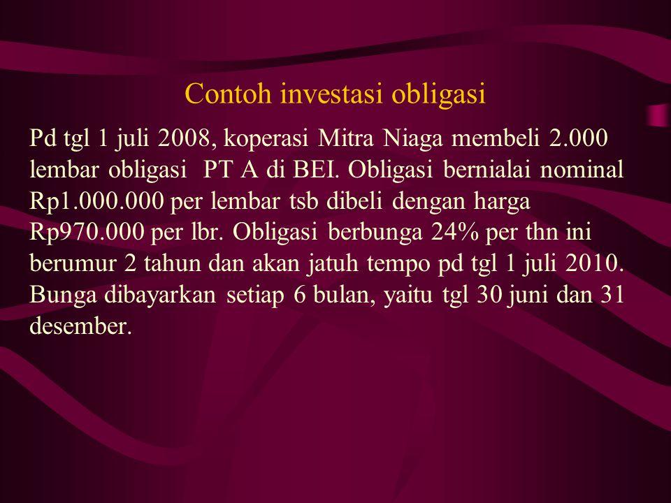 Contoh investasi obligasi Pd tgl 1 juli 2008, koperasi Mitra Niaga membeli 2.000 lembar obligasi PT A di BEI. Obligasi bernialai nominal Rp1.000.000 p