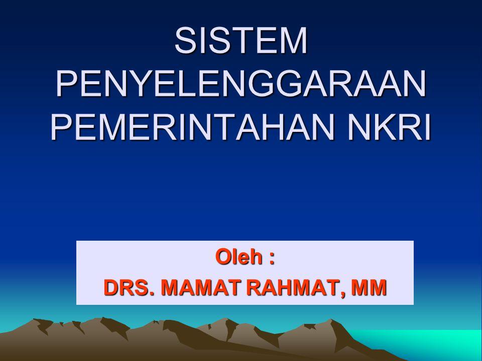 SISTEM PENYELENGGARAAN PEMERINTAHAN NKRI Oleh : DRS. MAMAT RAHMAT, MM