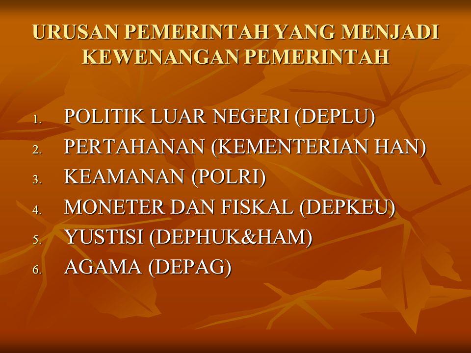 URUSAN PEMERINTAH YANG MENJADI KEWENANGAN PEMERINTAH 1. POLITIK LUAR NEGERI (DEPLU) 2. PERTAHANAN (KEMENTERIAN HAN) 3. KEAMANAN (POLRI) 4. MONETER DAN