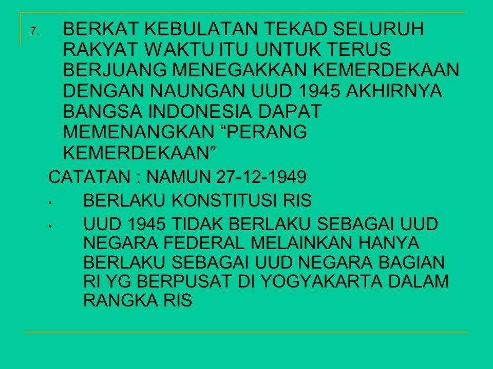 7. BERKAT KEBULATAN TEKAD SELURUH RAKYAT WAKTU ITU UNTUK TERUS BERJUANG MENEGAKKAN KEMERDEKAAN DENGAN NAUNGAN UUD 1945 AKHIRNYA BANGSA INDONESIA DAPAT