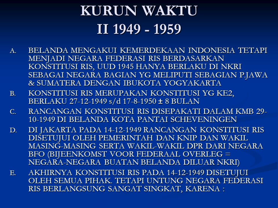 KURUN WAKTU II 1949 - 1959 A. BELANDA MENGAKUI KEMERDEKAAN INDONESIA TETAPI MENJADI NEGARA FEDERASI RIS BERDASARKAN KONSTITUSI RIS, UUD 1945 HANYA BER