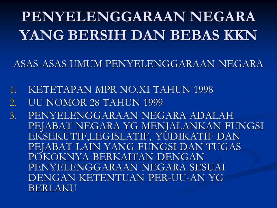 PENYELENGGARAAN NEGARA YANG BERSIH DAN BEBAS KKN ASAS-ASAS UMUM PENYELENGGARAAN NEGARA 1. KETETAPAN MPR NO.XI TAHUN 1998 2. UU NOMOR 28 TAHUN 1999 3.