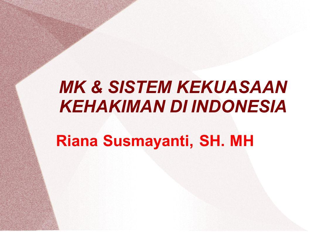 MK & SISTEM KEKUASAAN KEHAKIMAN DI INDONESIA Riana Susmayanti, SH. MH