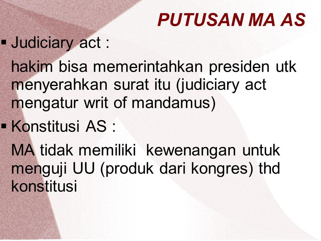PUTUSAN MA AS  Judiciary act : hakim bisa memerintahkan presiden utk menyerahkan surat itu (judiciary act mengatur writ of mandamus)  Konstitusi AS