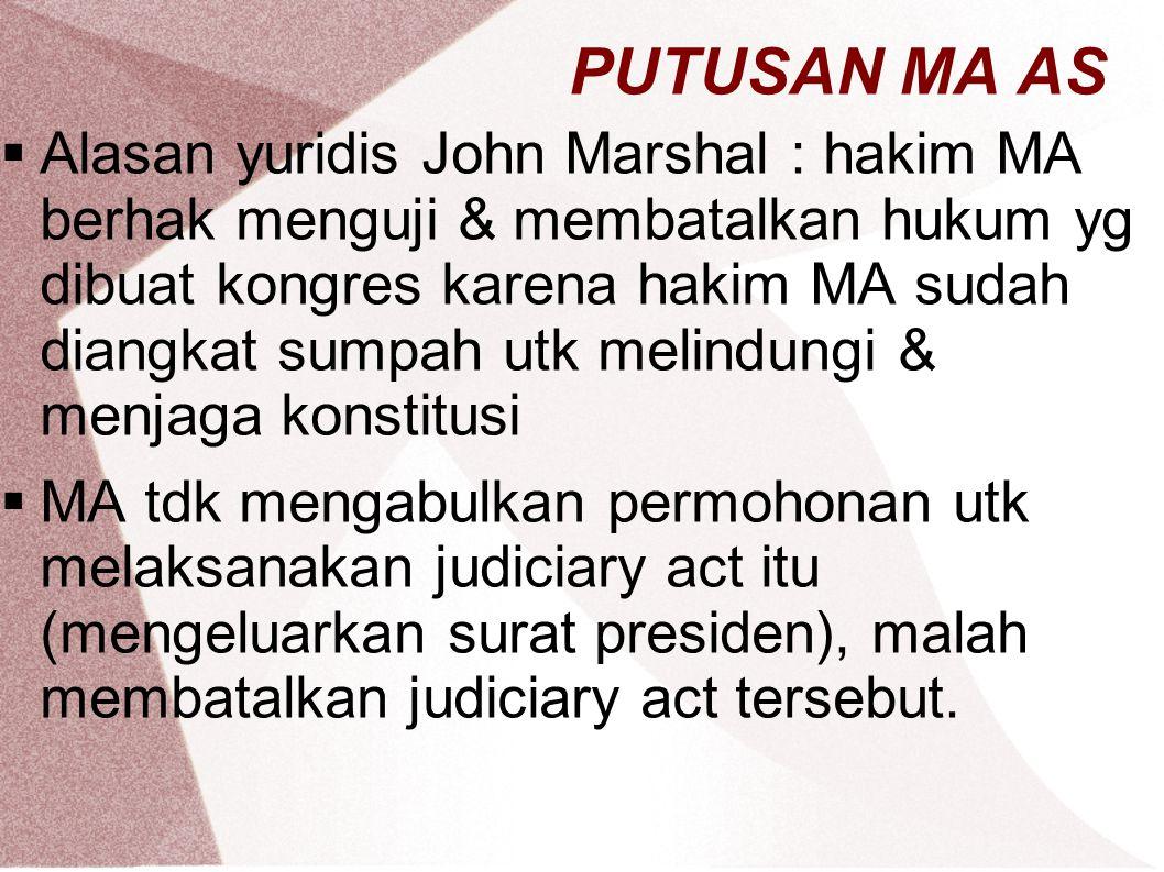 PUTUSAN MA AS  Alasan yuridis John Marshal : hakim MA berhak menguji & membatalkan hukum yg dibuat kongres karena hakim MA sudah diangkat sumpah utk